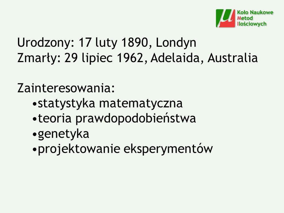 Urodzony: 17 luty 1890, Londyn Zmarły: 29 lipiec 1962, Adelaida, Australia Zainteresowania: statystyka matematyczna teoria prawdopodobieństwa genetyka