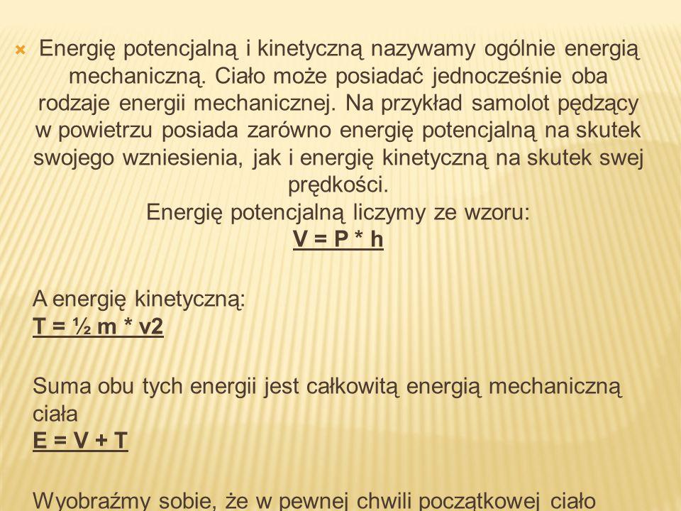  Energię potencjalną i kinetyczną nazywamy ogólnie energią mechaniczną. Ciało może posiadać jednocześnie oba rodzaje energii mechanicznej. Na przykła
