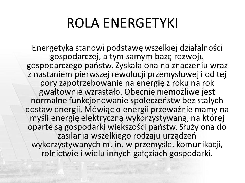 ROLA ENERGETYKI Energetyka stanowi podstawę wszelkiej działalności gospodarczej, a tym samym bazę rozwoju gospodarczego państw. Zyskała ona na znaczen