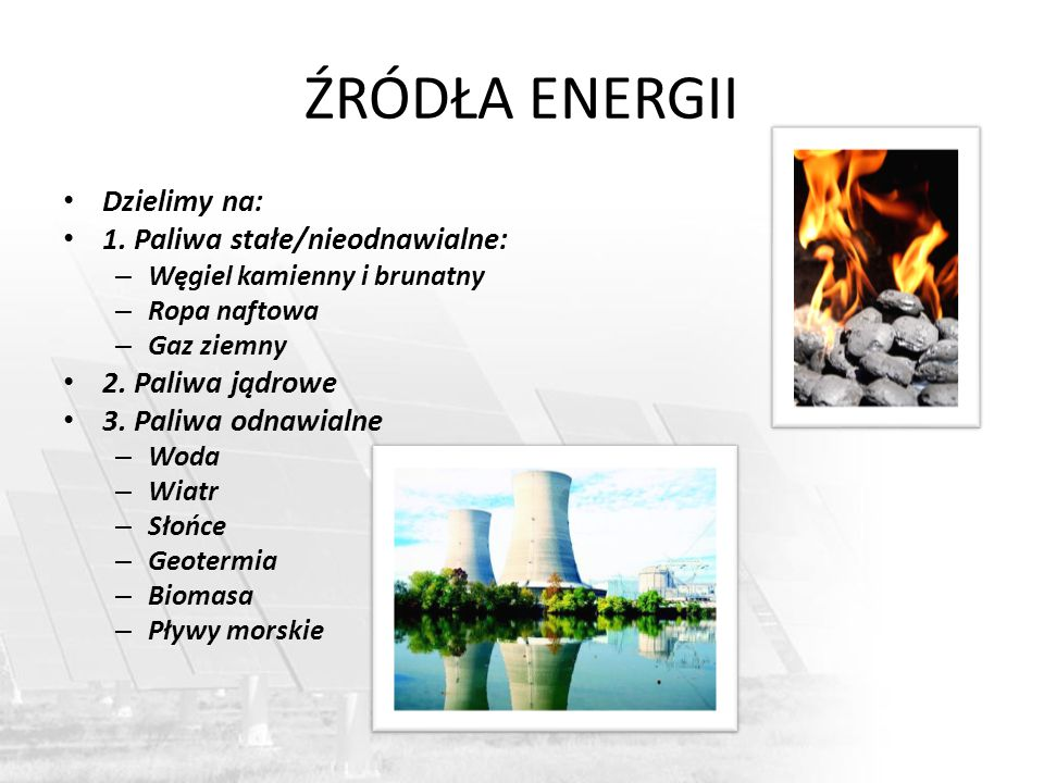ŹRÓDŁA ENERGII Dzielimy na: 1. Paliwa stałe/nieodnawialne: – Węgiel kamienny i brunatny – Ropa naftowa – Gaz ziemny 2. Paliwa jądrowe 3. Paliwa odnawi