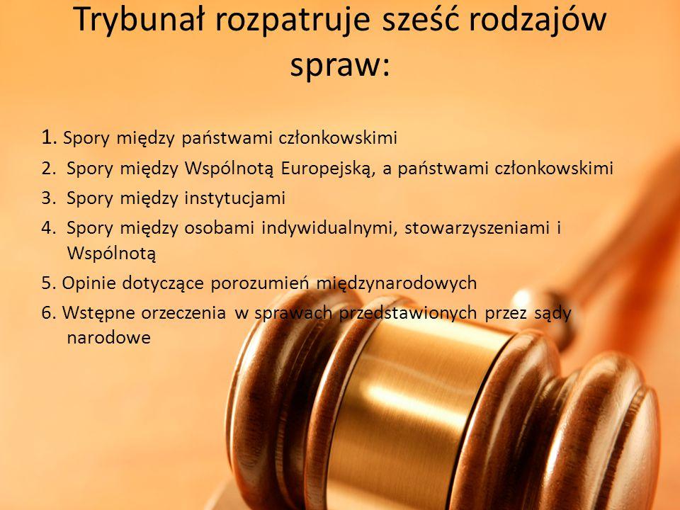 Trybunał rozpatruje sześć rodzajów spraw: 1. Spory między państwami członkowskimi 2.Spory między Wspólnotą Europejską, a państwami członkowskimi 3.Spo