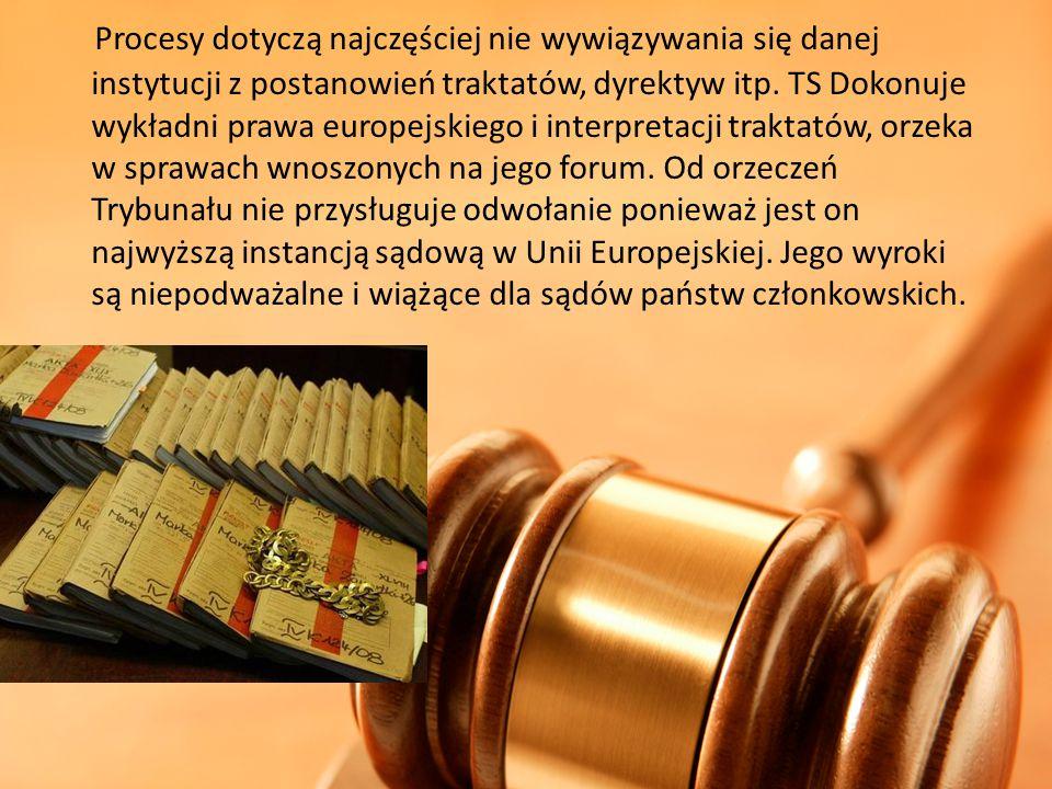 Procesy dotyczą najczęściej nie wywiązywania się danej instytucji z postanowień traktatów, dyrektyw itp. TS Dokonuje wykładni prawa europejskiego i in