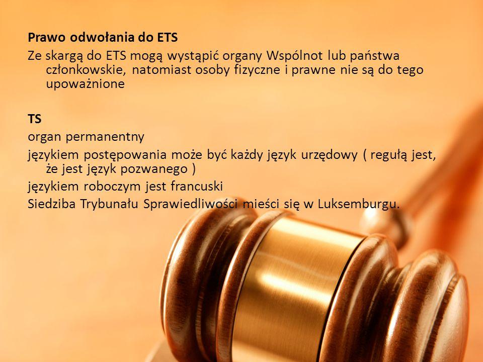 Prawo odwołania do ETS Ze skargą do ETS mogą wystąpić organy Wspólnot lub państwa członkowskie, natomiast osoby fizyczne i prawne nie są do tego upowa