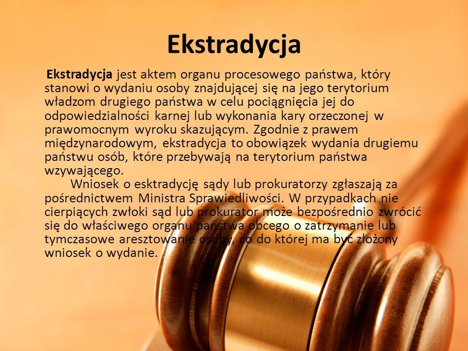 Ekstradycja Ekstradycja jest aktem organu procesowego państwa, który stanowi o wydaniu osoby znajdującej się na jego terytorium władzom drugiego państ