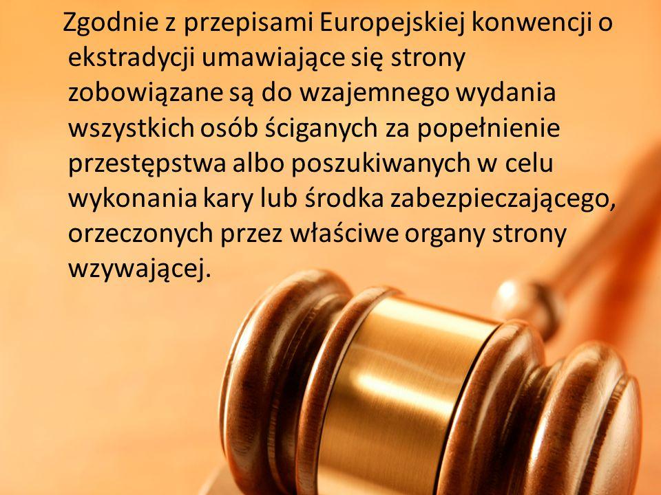 Zgodnie z przepisami Europejskiej konwencji o ekstradycji umawiające się strony zobowiązane są do wzajemnego wydania wszystkich osób ściganych za pope
