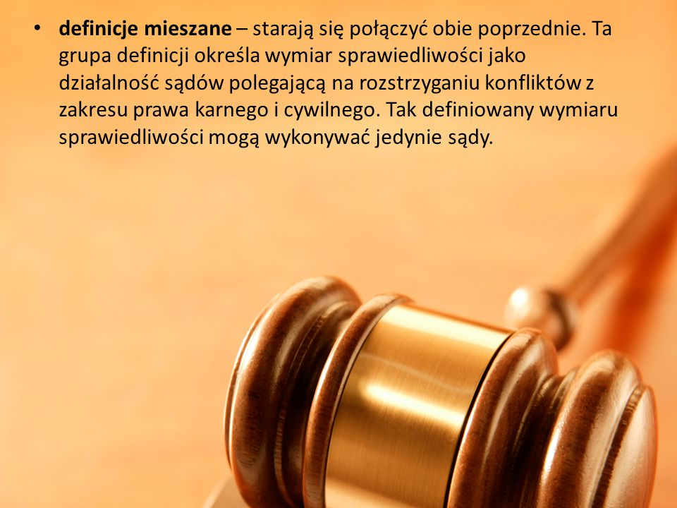 definicje mieszane – starają się połączyć obie poprzednie. Ta grupa definicji określa wymiar sprawiedliwości jako działalność sądów polegającą na rozs