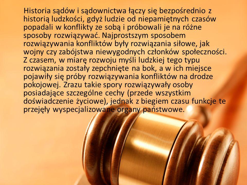 Historia sądów i sądownictwa łączy się bezpośrednio z historią ludzkości, gdyż ludzie od niepamiętnych czasów popadali w konflikty ze sobą i próbowali