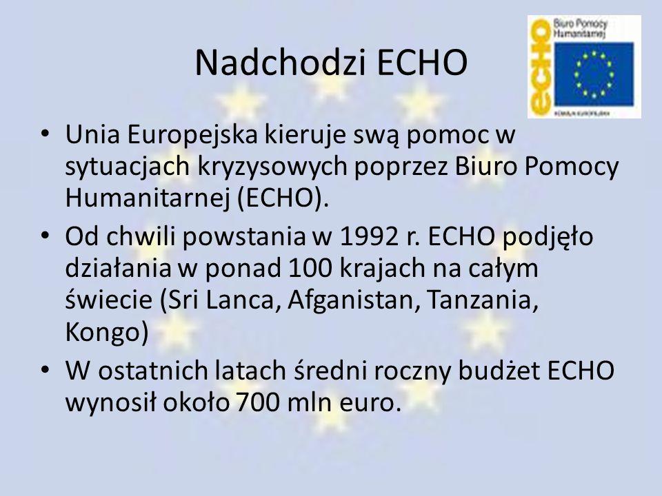 Nadchodzi ECHO Unia Europejska kieruje swą pomoc w sytuacjach kryzysowych poprzez Biuro Pomocy Humanitarnej (ECHO). Od chwili powstania w 1992 r. ECHO
