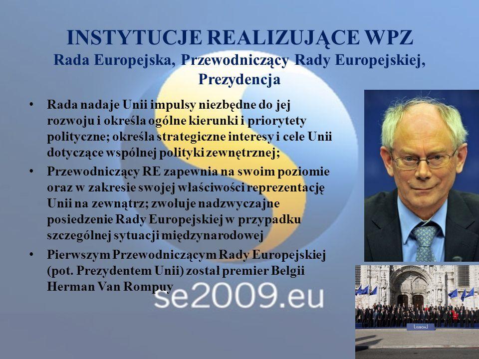 INSTYTUCJE REALIZUJĄCE WPZ Rada Europejska, Przewodniczący Rady Europejskiej, Prezydencja Rada nadaje Unii impulsy niezbędne do jej rozwoju i określa