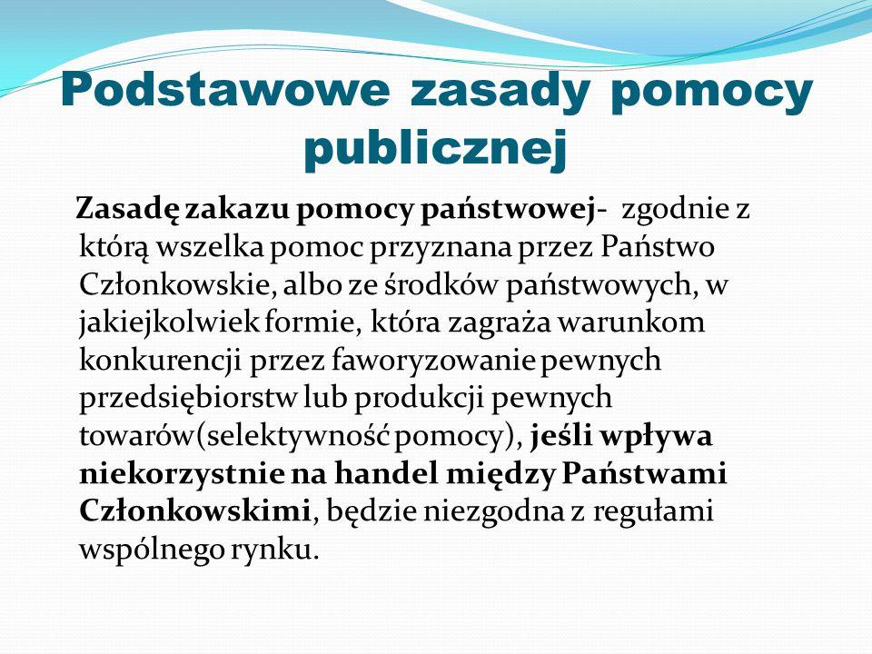 Podstawowe zasady pomocy publicznej Zasadę zakazu pomocy państwowej- zgodnie z którą wszelka pomoc przyznana przez Państwo Członkowskie, albo ze środk