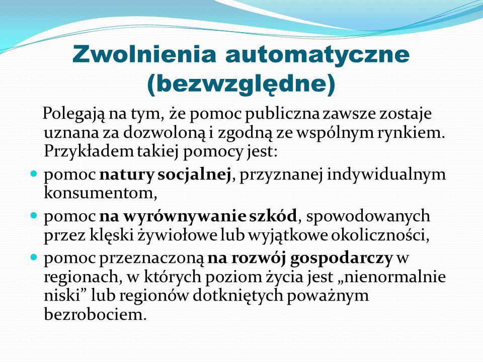 Zwolnienia automatyczne (bezwzględne) Polegają na tym, że pomoc publiczna zawsze zostaje uznana za dozwoloną i zgodną ze wspólnym rynkiem.