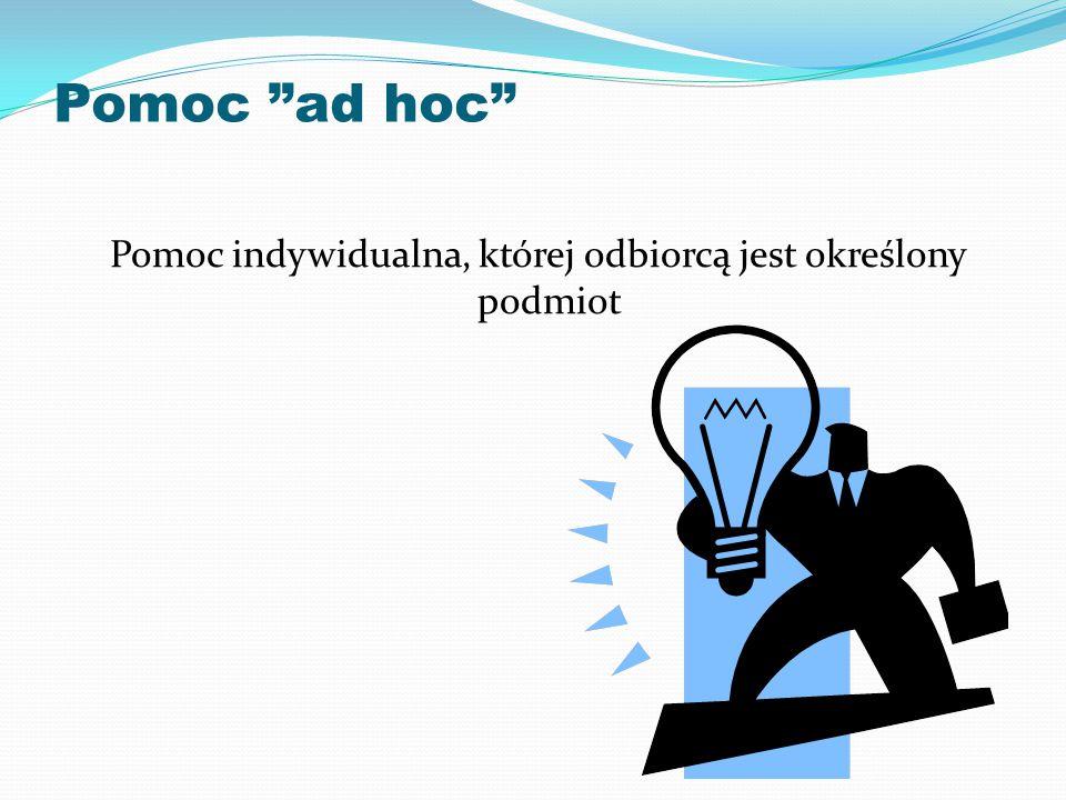 Pomoc ad hoc Pomoc indywidualna, której odbiorcą jest określony podmiot