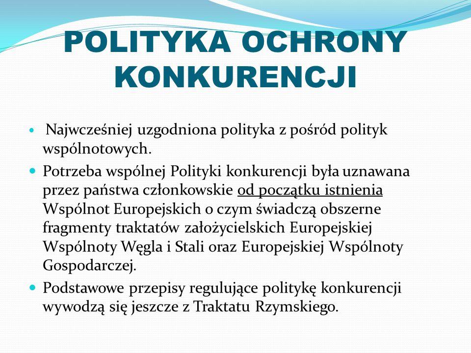 POLITYKA OCHRONY KONKURENCJI Najwcześniej uzgodniona polityka z pośród polityk wspólnotowych. Potrzeba wspólnej Polityki konkurencji była uznawana prz