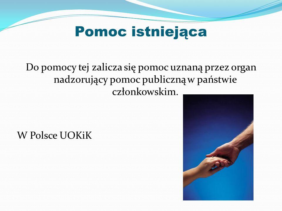 Pomoc istniejąca Do pomocy tej zalicza się pomoc uznaną przez organ nadzorujący pomoc publiczną w państwie członkowskim. W Polsce UOKiK