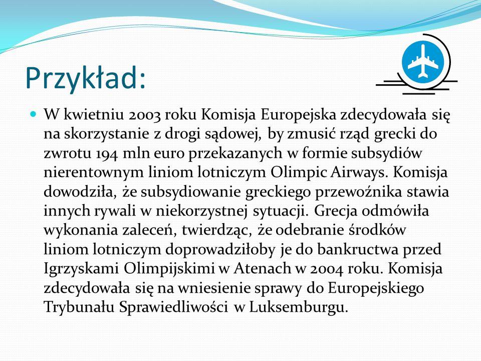 Przykład: W kwietniu 2003 roku Komisja Europejska zdecydowała się na skorzystanie z drogi sądowej, by zmusić rząd grecki do zwrotu 194 mln euro przekazanych w formie subsydiów nierentownym liniom lotniczym Olimpic Airways.