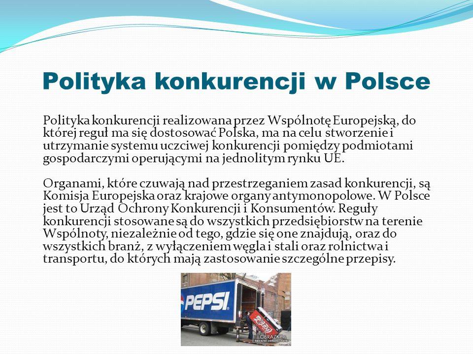 Polityka konkurencji w Polsce Polityka konkurencji realizowana przez Wspólnotę Europejską, do której reguł ma się dostosować Polska, ma na celu stworzenie i utrzymanie systemu uczciwej konkurencji pomiędzy podmiotami gospodarczymi operującymi na jednolitym rynku UE.