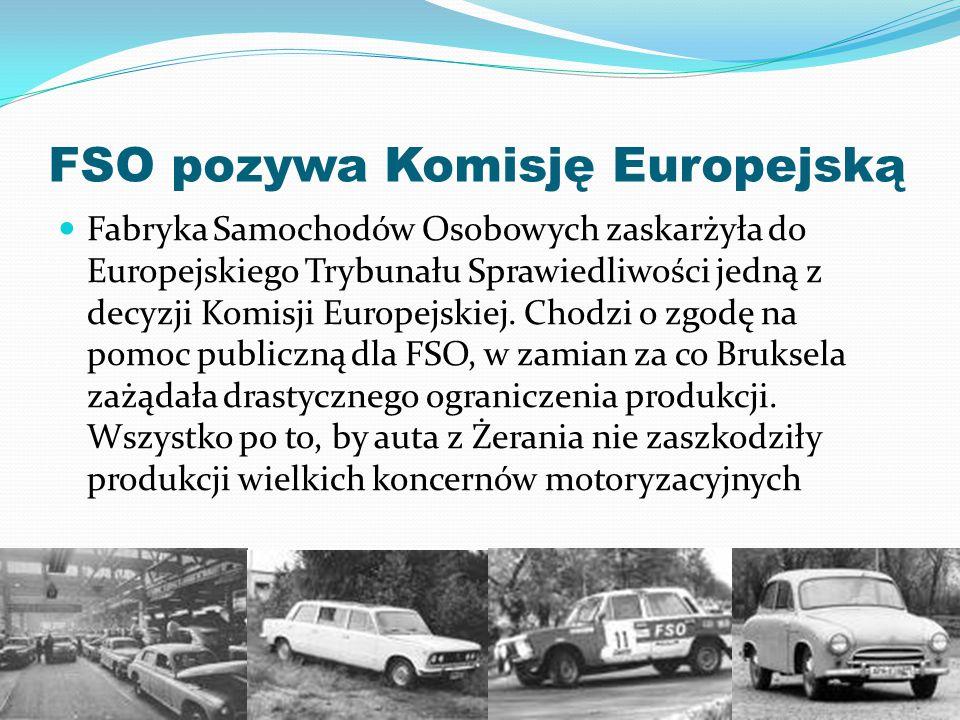 FSO pozywa Komisję Europejską Fabryka Samochodów Osobowych zaskarżyła do Europejskiego Trybunału Sprawiedliwości jedną z decyzji Komisji Europejskiej.
