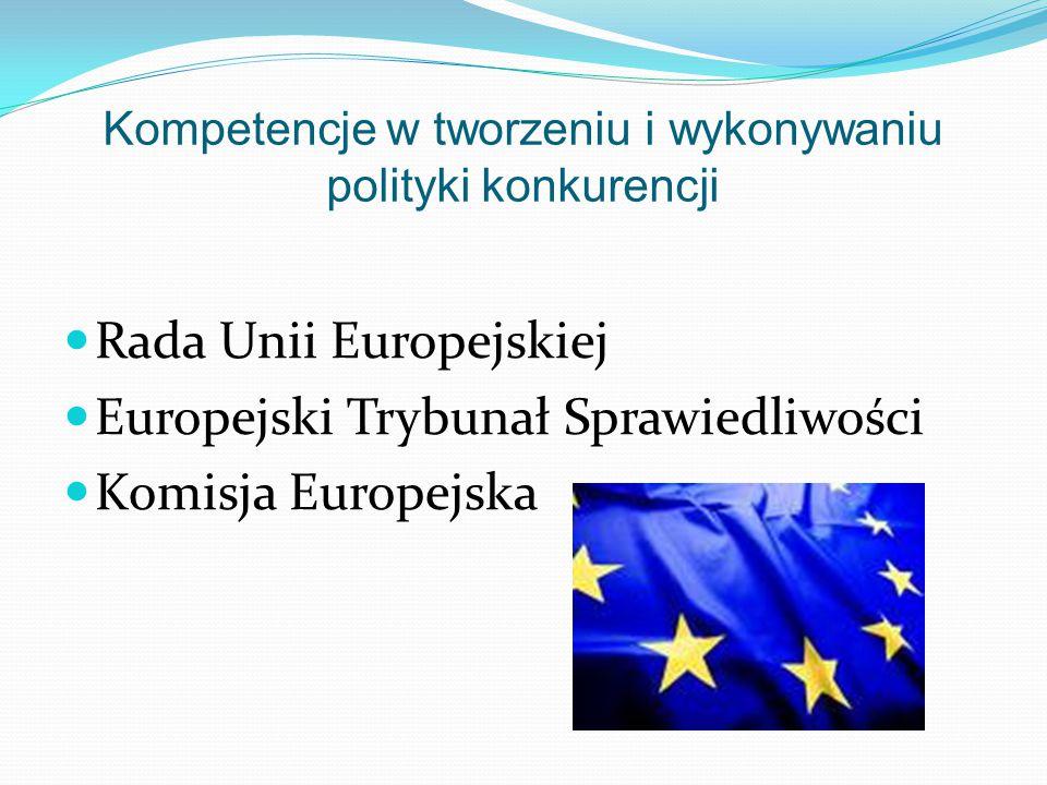 Kompetencje w tworzeniu i wykonywaniu polityki konkurencji Rada Unii Europejskiej Europejski Trybunał Sprawiedliwości Komisja Europejska