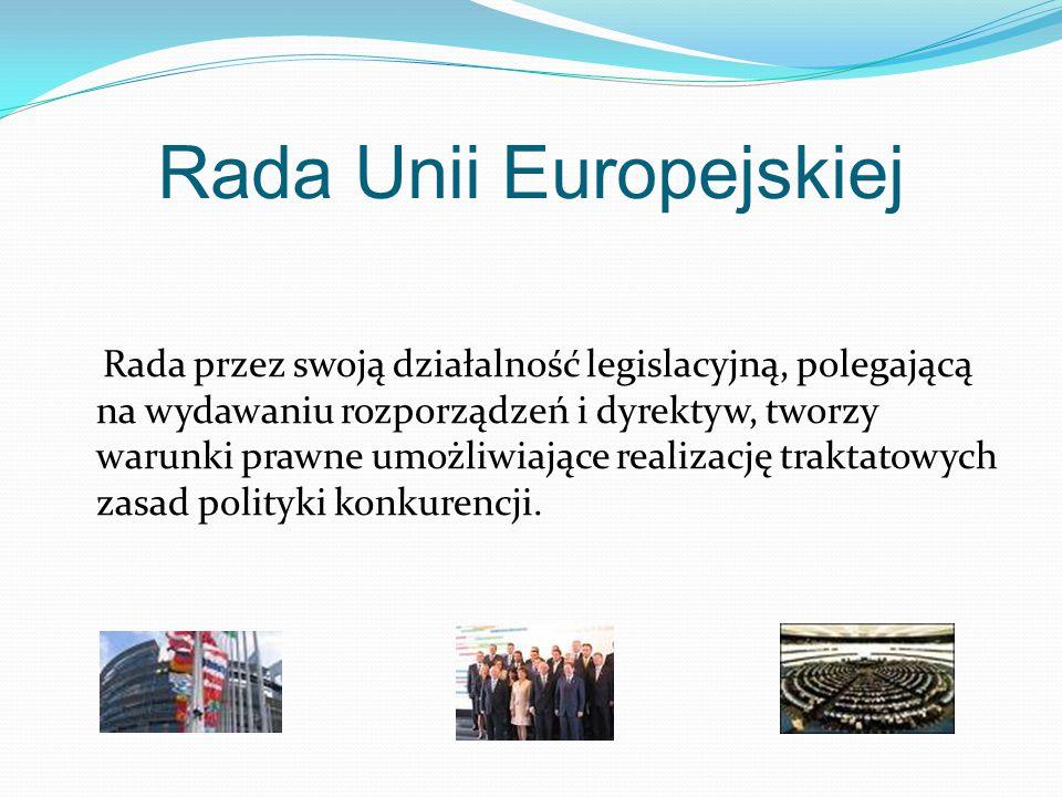 Rada Unii Europejskiej Rada przez swoją działalność legislacyjną, polegającą na wydawaniu rozporządzeń i dyrektyw, tworzy warunki prawne umożliwiające