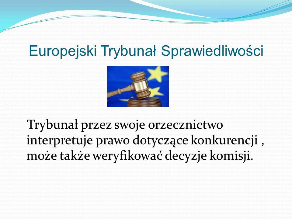 Europejski Trybunał Sprawiedliwości Trybunał przez swoje orzecznictwo interpretuje prawo dotyczące konkurencji, może także weryfikować decyzje komisji.