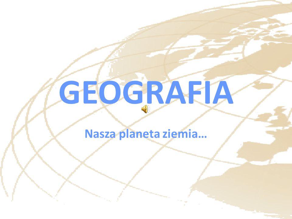 GEOGRAFIA Nasza planeta ziemia…