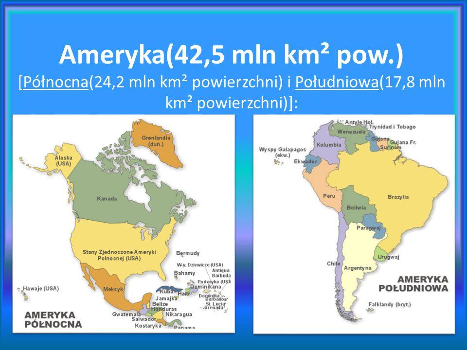 Ameryka(42,5 mln km² pow.) [Północna(24,2 mln km² powierzchni) i Południowa(17,8 mln km² powierzchni)]:
