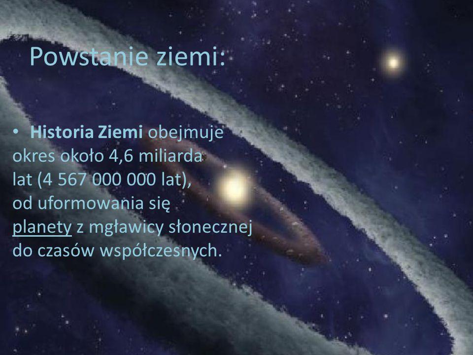 Powstanie ziemi: Historia Ziemi obejmuje okres około 4,6 miliarda lat (4 567 000 000 lat), od uformowania się planety z mgławicy słonecznej do czasów współczesnych.