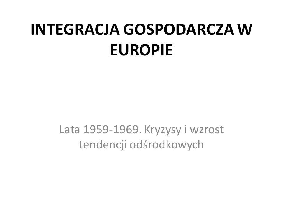 INTEGRACJA GOSPODARCZA W EUROPIE Lata 1959-1969. Kryzysy i wzrost tendencji odśrodkowych