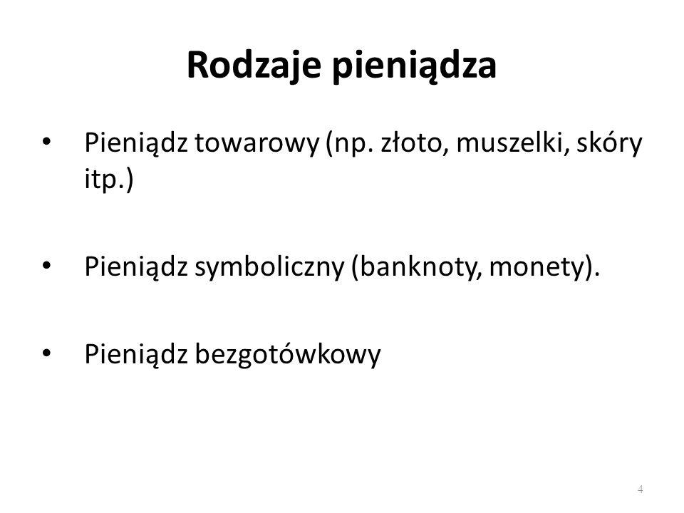 4 Rodzaje pieniądza Pieniądz towarowy (np. złoto, muszelki, skóry itp.) Pieniądz symboliczny (banknoty, monety). Pieniądz bezgotówkowy