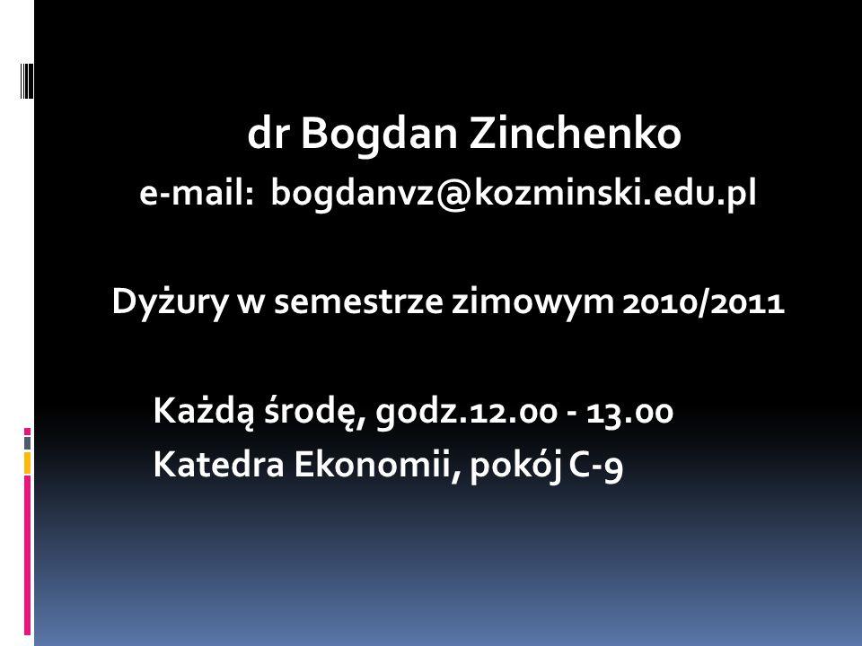 dr Bogdan Zinchenko e-mail: bogdanvz@kozminski.edu.pl Dyżury w semestrze zimowym 2010/2011 Każdą środę, godz.12.00 - 13.00 Katedra Ekonomii, pokój C-9