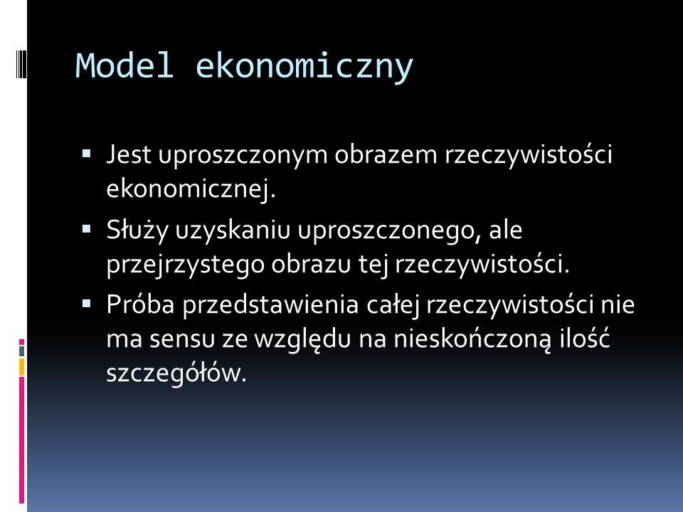 Model ekonomiczny  Jest uproszczonym obrazem rzeczywistości ekonomicznej.  Służy uzyskaniu uproszczonego, ale przejrzystego obrazu tej rzeczywistośc