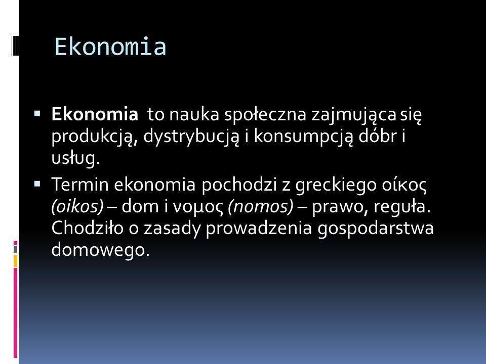 Ekonomia  Ekonomia to nauka społeczna zajmująca się produkcją, dystrybucją i konsumpcją dóbr i usług.  Termin ekonomia pochodzi z greckiego οίκος (o