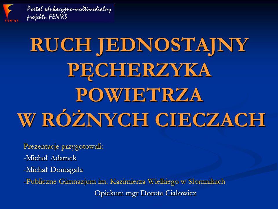 RUCH JEDNOSTAJNY PĘCHERZYKA POWIETRZA W RÓŻNYCH CIECZACH Prezentacje przygotowali: -Michał Adamek -Michał Domagała -Publiczne Gimnazjum im. Kazimierza