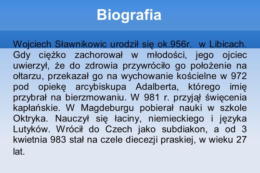 Biografia Wojciech Sławnikowic urodził się ok.956r. w Libicach. Gdy ciężko zachorował w młodości, jego ojciec uwierzył, że do zdrowia przywróciło go p