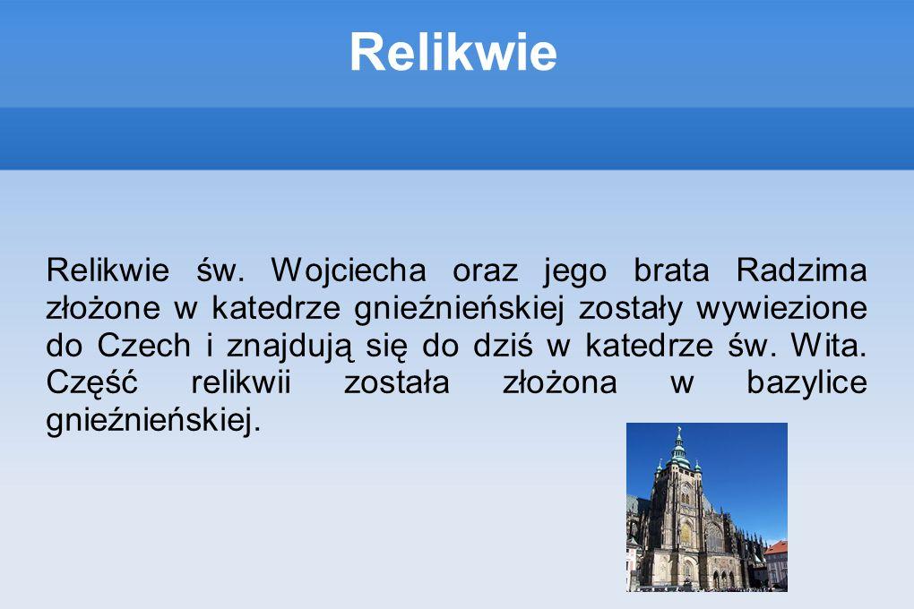 Relikwie Relikwie św. Wojciecha oraz jego brata Radzima złożone w katedrze gnieźnieńskiej zostały wywiezione do Czech i znajdują się do dziś w katedrz