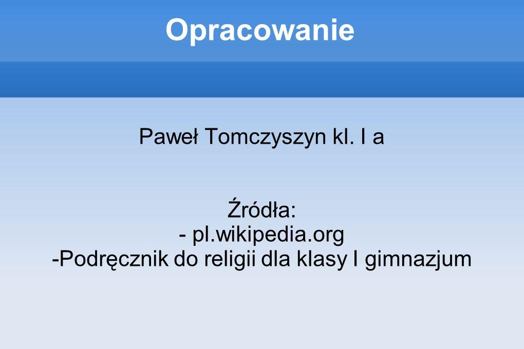 Opracowanie Paweł Tomczyszyn kl. I a Źródła: - pl.wikipedia.org -Podręcznik do religii dla klasy I gimnazjum