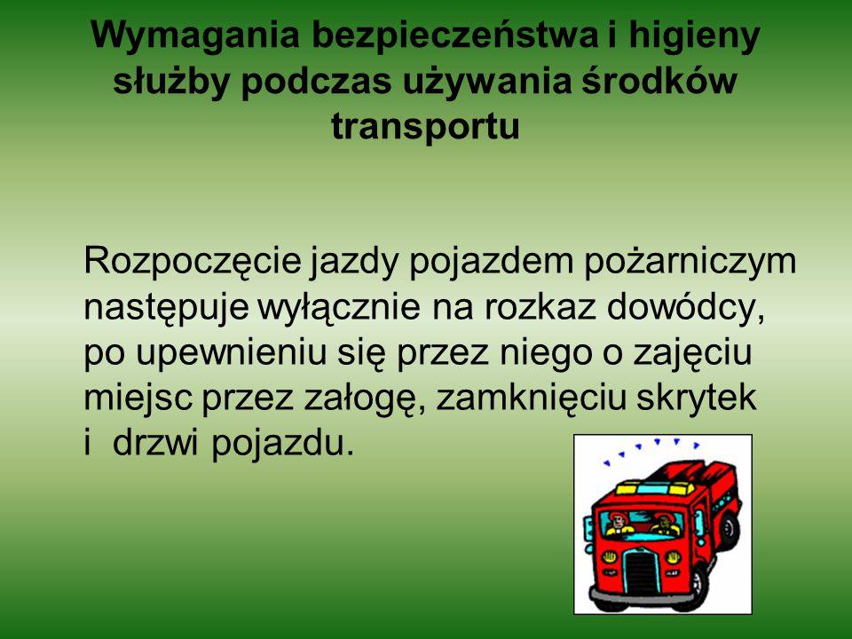Wymagania bezpieczeństwa i higieny służby podczas używania środków transportu Rozpoczęcie jazdy pojazdem pożarniczym następuje wyłącznie na rozkaz dow