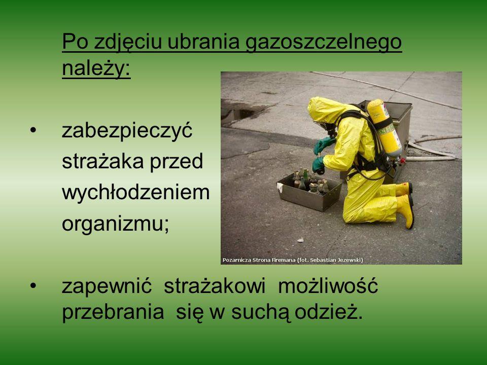 Po zdjęciu ubrania gazoszczelnego należy: zabezpieczyć strażaka przed wychłodzeniem organizmu; zapewnić strażakowi możliwość przebrania się w suchą od