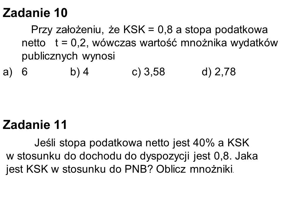 Zadanie 10 Przy założeniu, że KSK = 0,8 a stopa podatkowa netto t = 0,2, wówczas wartość mnożnika wydatków publicznych wynosi a)6 b) 4 c) 3,58 d) 2,78 Zadanie 11 Jeśli stopa podatkowa netto jest 40% a KSK w stosunku do dochodu do dyspozycji jest 0,8.