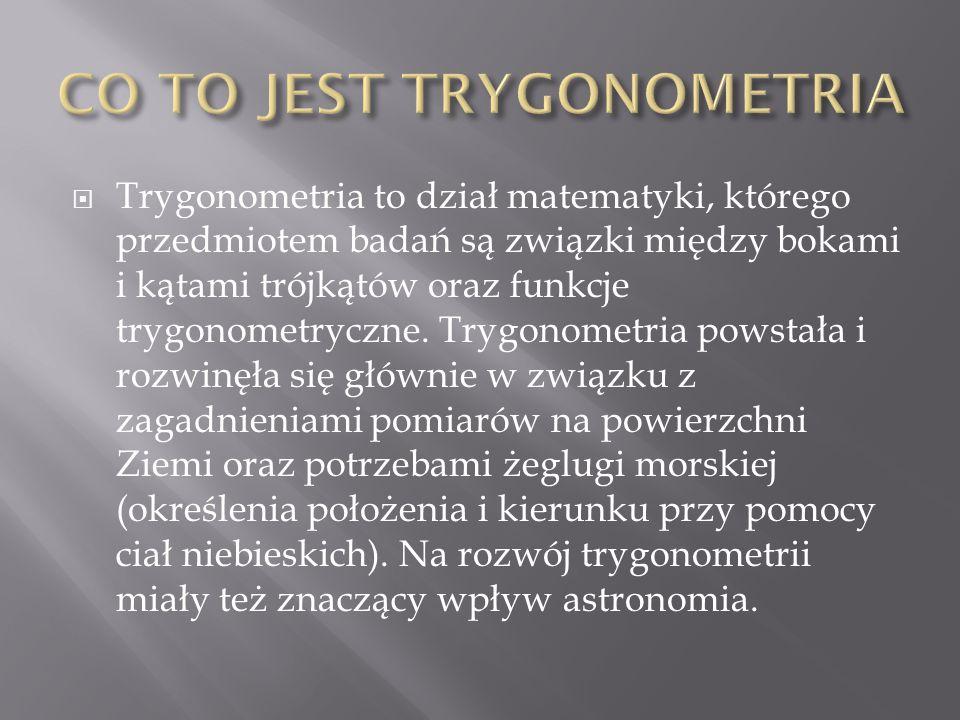  Trygonometria to dział matematyki, którego przedmiotem badań są związki między bokami i kątami trójkątów oraz funkcje trygonometryczne. Trygonometri