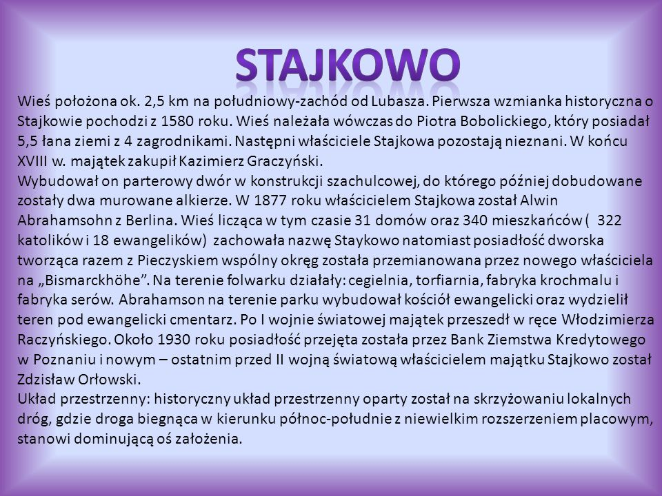 Wieś położona ok. 2,5 km na południowy-zachód od Lubasza. Pierwsza wzmianka historyczna o Stajkowie pochodzi z 1580 roku. Wieś należała wówczas do Pio