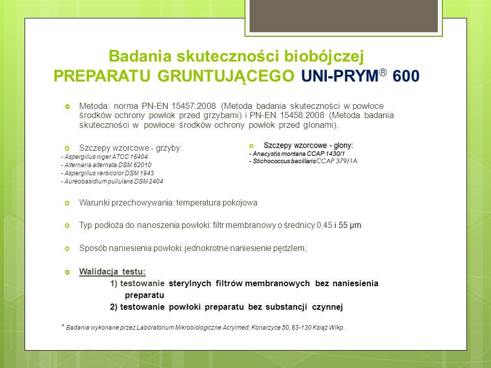 Badania skuteczności biobójczej PREPARATU GRUNTUJĄCEGO UNI-PRYM ® 600  Metoda: norma PN-EN 15457:2008 (Metoda badania skuteczności w powłoce środków ochrony powłok przed grzybami) i PN-EN 15458:2008 (Metoda badania skuteczności w powłoce środków ochrony powłok przed glonami).