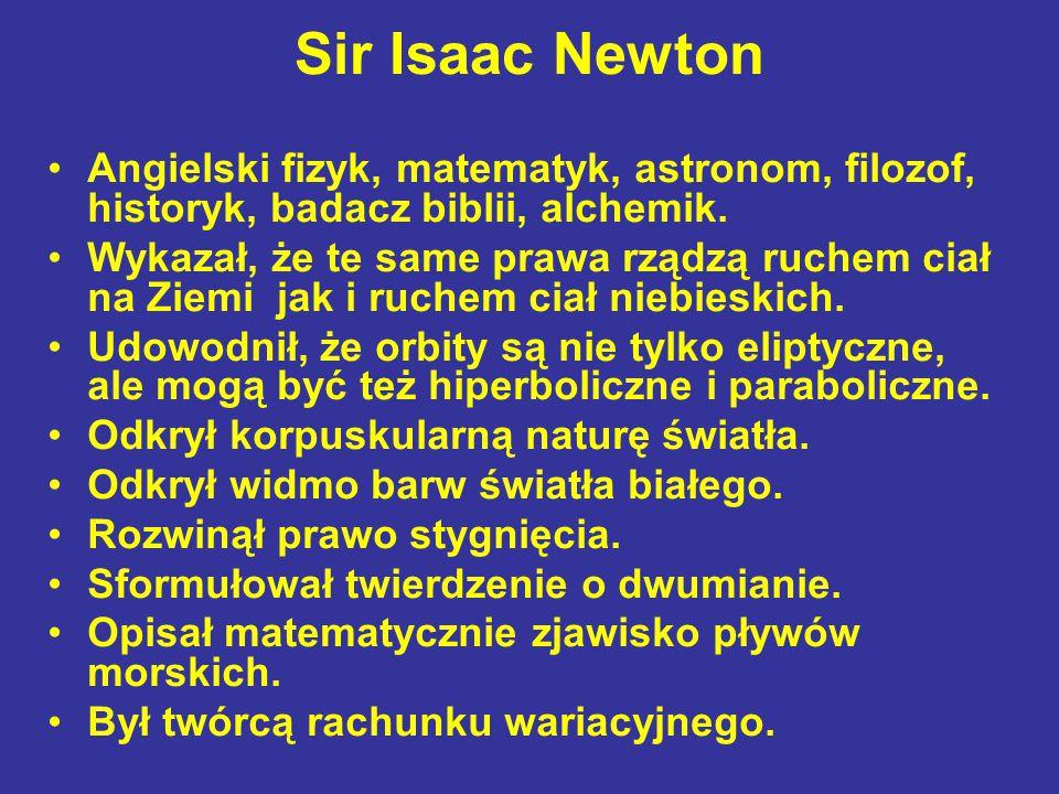 Sir Isaac Newton Angielski fizyk, matematyk, astronom, filozof, historyk, badacz biblii, alchemik. Wykazał, że te same prawa rządzą ruchem ciał na Zie