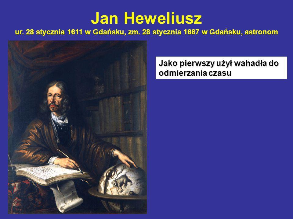 Jan Heweliusz ur. 28 stycznia 1611 w Gdańsku, zm. 28 stycznia 1687 w Gdańsku, astronom Jako pierwszy użył wahadła do odmierzania czasu