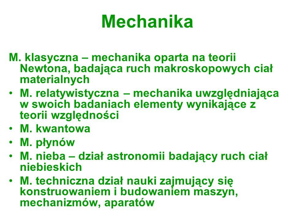 Mechanika M. klasyczna – mechanika oparta na teorii Newtona, badająca ruch makroskopowych ciał materialnych M. relatywistyczna – mechanika uwzględniaj