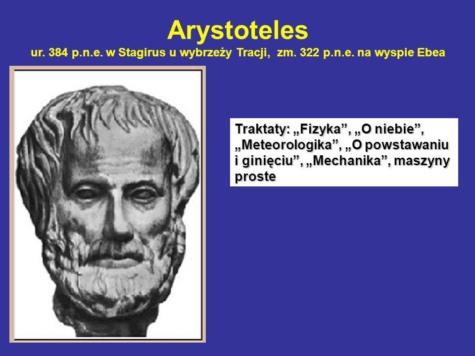 """Arystoteles ur. 384 p.n.e. w Stagirus u wybrzeży Tracji, zm. 322 p.n.e. na wyspie Ebea Traktaty: """"Fizyka"""", """"O niebie"""", """"Meteorologika"""", """"O powstawaniu"""