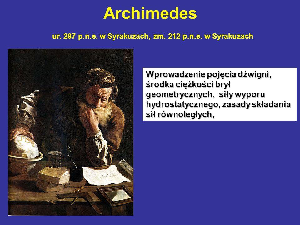 Archimedes ur. 287 p.n.e. w Syrakuzach, zm. 212 p.n.e. w Syrakuzach Wprowadzenie pojęcia dźwigni, środka ciężkości brył geometrycznych, siły wyporu hy