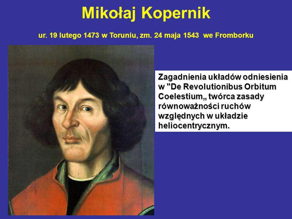 Mikołaj Kopernik ur. 19 lutego 1473 w Toruniu, zm. 24 maja 1543 we Fromborku Zagadnienia układów odniesienia w