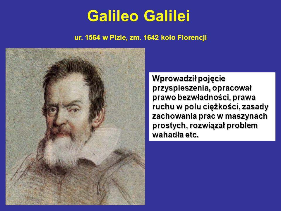 Galileo Galilei ur. 1564 w Pizie, zm. 1642 koło Florencji Wprowadził pojęcie przyspieszenia, opracował prawo bezwładności, prawa ruchu w polu ciężkośc