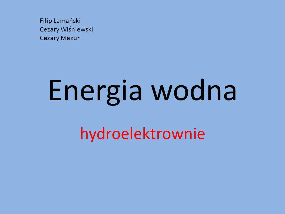 Energia wodna hydroelektrownie Filip Lamański Cezary Wiśniewski Cezary Mazur